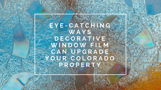 Eye-Catching Ways Decorative Window Film Can Upgrade Your Colorado Property