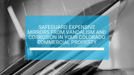 Safeguard Expensive Mirrors from Vandalism and Corrosion in Your Colorado Commercial Property