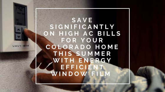 Save Significantly on High AC Bills for Your Colorado Home this Summer with Energy Efficient Window Film