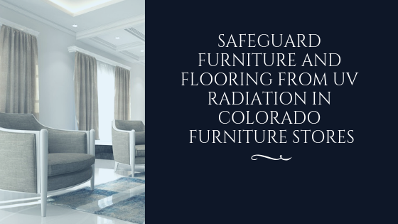 Safeguard Furniture And Flooring From Uv Radiation In Colorado